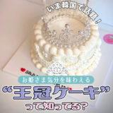 【韓国トレンド】韓国で話題の王冠ケーキって知ってる?