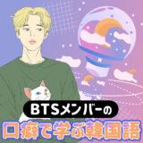 【ARMYなら必見!】BTSメンバーの口癖で学ぶ韓国語