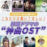 【韓国ドラマ】フォロワーさんに聞いた!これだけは聞いてほしい神曲OST