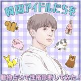 韓国で一番人気の動物占いって!?韓国アイドル達の性格&相性診断をご紹介!