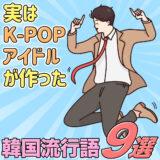 実はK-POPアイドルが作った韓国流行語9選